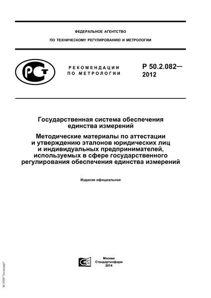 Р 50.2.082-2012 Государственная система обеспечения единства измерений. Методические материалы по аттестации и утверждению эталонов юридических лиц и индивидуальных предпринимателей, используемых в сфере государственного регулирования обеспечения единства измерений