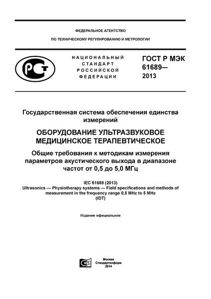 ГОСТ Р МЭК 61689-2013 Государственная система обеспечения единства измерений. Оборудование ультразвуковое медицинское терапевтическое. Общие требования к методикам измерения параметров акустического выхода в диапазоне частот от 0,5 до 5,0 МГц