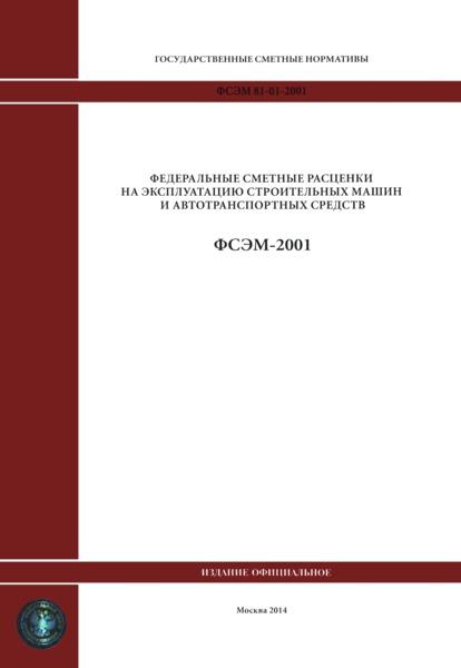 ФСЭМ 2001 Федеральный сборник сметных норм и расценок на эксплуатацию строительных машин и автотранспортных средств (редакция 2014 года)