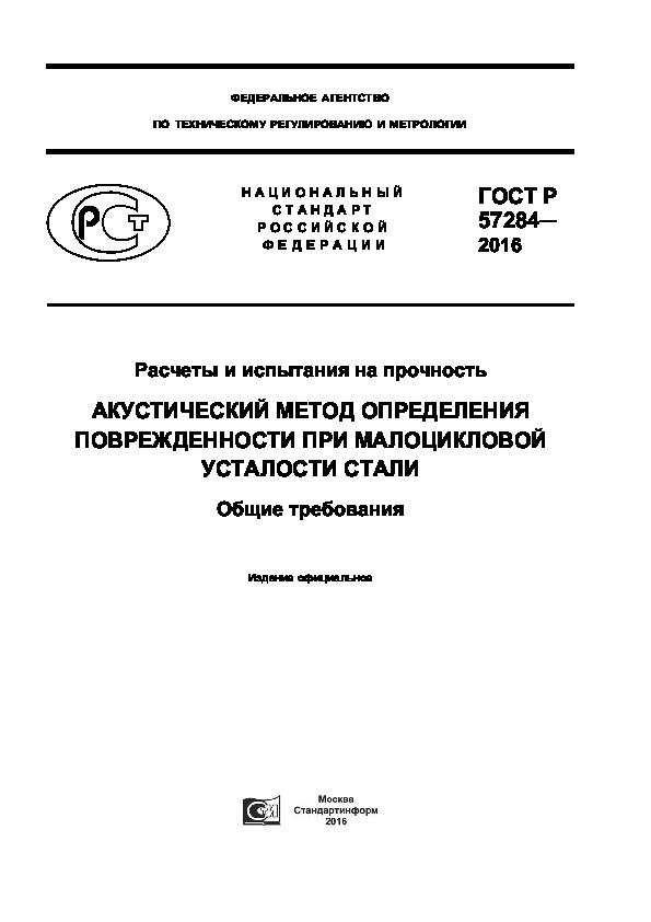 ГОСТ Р 57284-2016 Расчеты и испытания на прочность. Акустический метод определения поврежденности при малоцикловой усталости стали. Общие требования