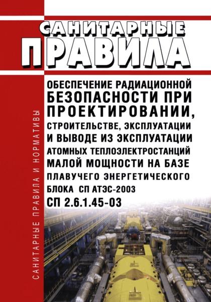 СП 2.6.1.45-03 Обеспечение радиационной безопасности при проектировании, строительстве, эксплуатации и выводе из эксплуатации атомных теплоэлектростанций малой мощности на базе плавучего энергетического блока СП-АТЭС-2003