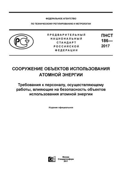 ПНСТ 186-2017 Сооружение объектов использования атомной энергии. Требования к персоналу, осуществляющему работы, влияющие на безопасность объектов использования атомной энергии