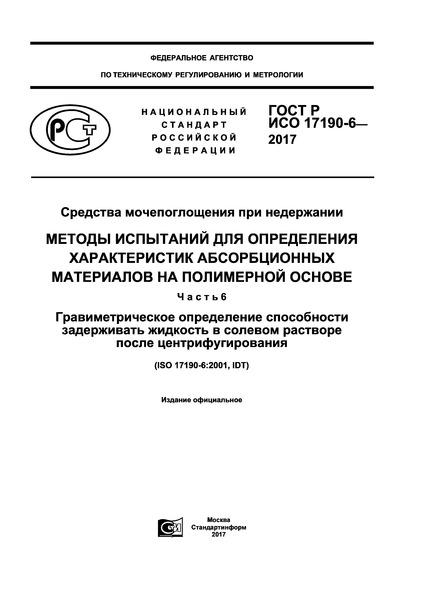 ГОСТ Р ИСО 17190-6-2017 Средства мочепоглощения при недержании. Методы испытаний для определения характеристик абсорбционных материалов на полимерной основе. Часть 6. Гравиметрическое определение способности задерживать жидкость в солевом растворе после центрифугирования