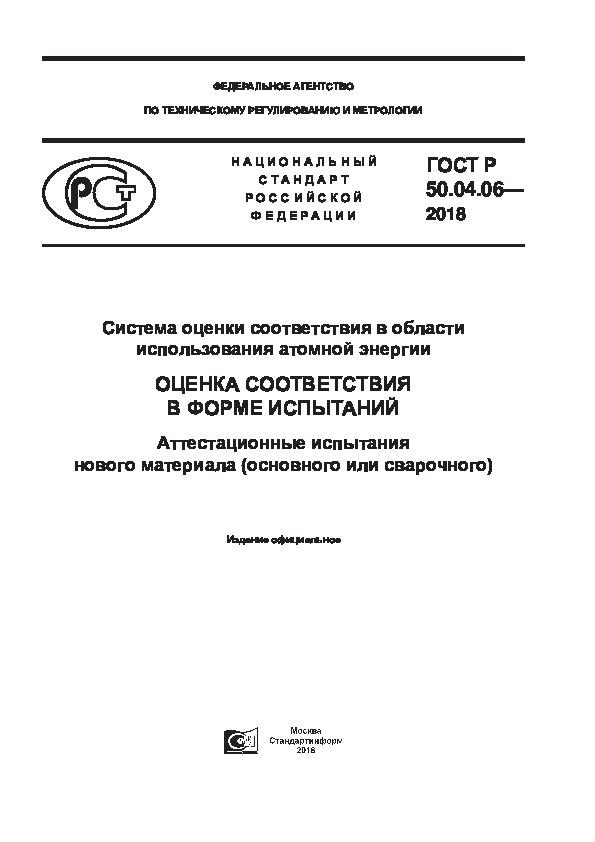 ГОСТ Р 50.04.06-2018 Система оценки соответствия в области использования атомной энергии. Оценка соответствия в форме испытаний. Аттестационные испытания нового материала (основного или сварочного)