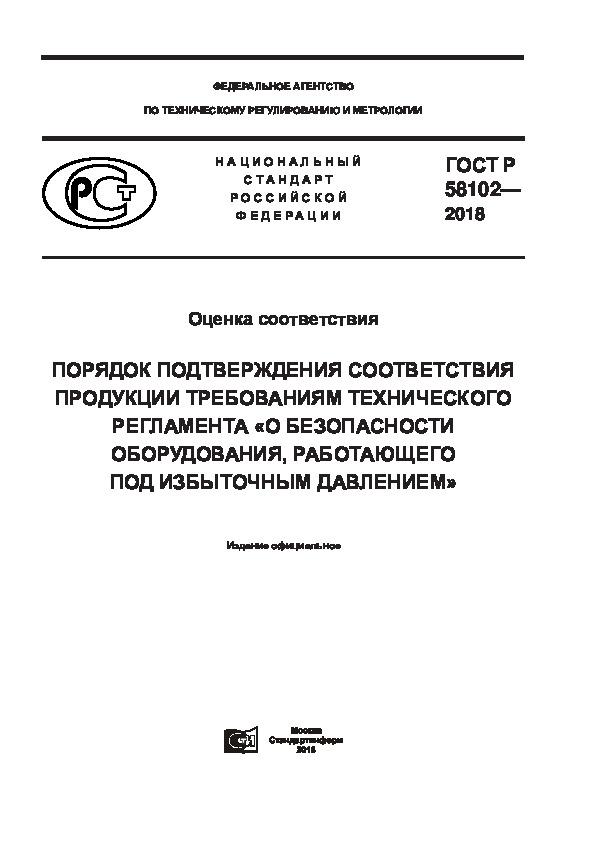 ГОСТ Р 58102-2018 Оценка соответствия. Порядок подтверждения соответствия продукции требованиям технического регламента «О безопасности оборудования, работающего под избыточным давлением»