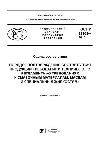 ГОСТ Р 58103-2018 Оценка соответствия. Порядок подтверждения соответствия продукции требованиям технического регламента «О требованиях к смазочным материалам, маслам и специальным жидкостям»