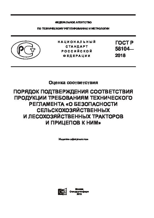 ГОСТ Р 58104-2018 Оценка соответствия. Порядок подтверждения соответствия продукции требованиям технического регламента «О безопасности сельскохозяйственных и лесохозяйственных тракторов и прицепов к ним»