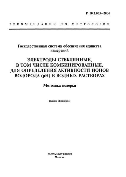 Р 50.2.035-2004 Государственная система обеспечения единства измерений. Электроды стеклянные, в том числе комбинированные, для определения активности ионов водорода (pH) в водных растворах. Методика поверки