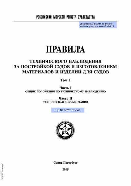 Правила 2-020101-040 Правила технического наблюдения за постройкой судов и изготовлением материалов и изделий для судов. Том 1. Часть I. Общие положения по техническому наблюдению. Часть II. Техническая документация (Издание 2015 года)
