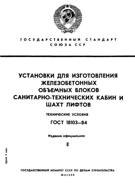 ГОСТ 18103-84 Установки для изготовления железобетонных объемных блоков санитарно-технических кабин и шахт лифтов. Технические условия
