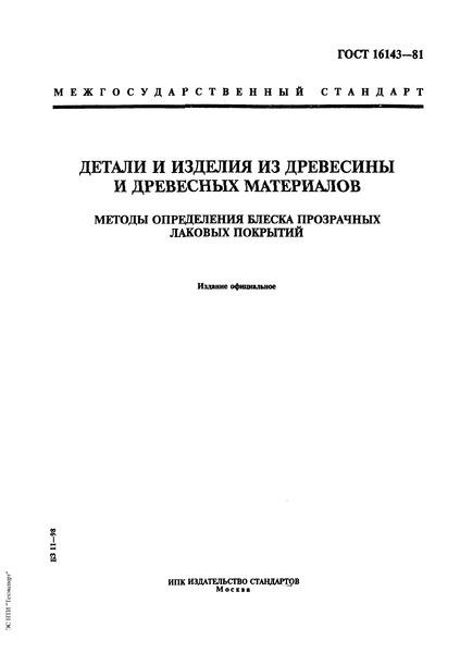 ГОСТ 16143-81 Детали и изделия из древесины и древесных материалов. Методы определения блеска прозрачных лаковых покрытий