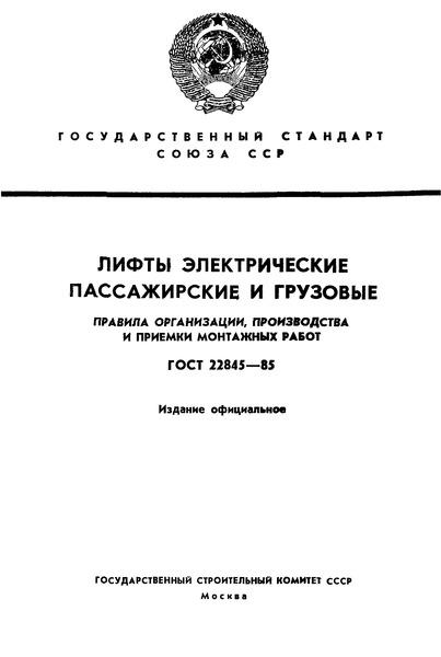 ГОСТ 22845-85 Лифты электрические пассажирские и грузовые. Правила организации, производства и приемки монтажных работ