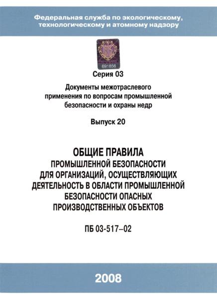 ПБ 03-517-02 Общие правила промышленной безопасности для организаций, осуществляющих деятельность в области промышленной безопасности опасных производственных объектов