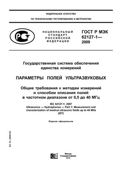 ГОСТ Р МЭК 62127-1-2009 Государственная система обеспечения единства измерений. Параметры полей ультразвуковых. Общие требования к методам измерений и способам описания полей в частотном диапазоне от 0,5 до 40 МГц