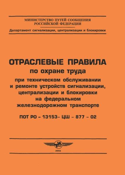 ПОТ Р О 13153-ЦШ-877-02  Отраслевые правила по охране труда при техническом обслуживании и ремонте устройств сигнализации, централизации и блокировки на федеральном железнодорожном транспорте