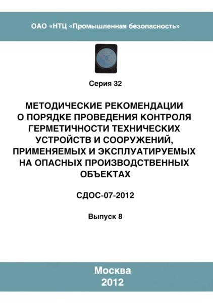 СДОС 07-2012  Методические рекомендации о порядке проведения контроля герметичности технических устройств и сооружений, применяемых и эксплуатируемых на опасных производственных объектах
